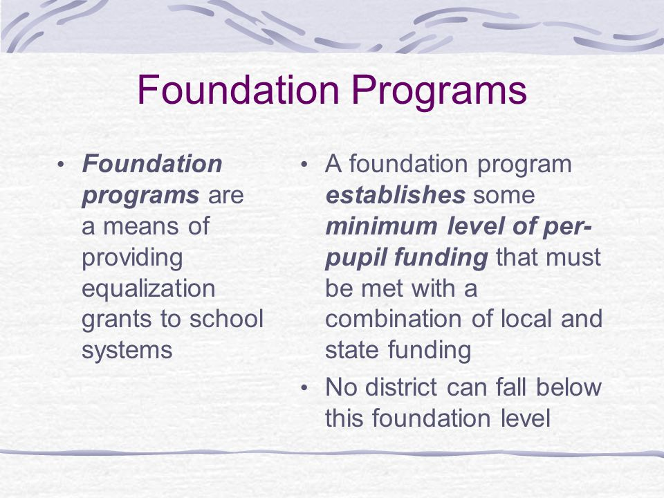Foundation Programs Foundation programs are a means of providing equalization grants to school systems.