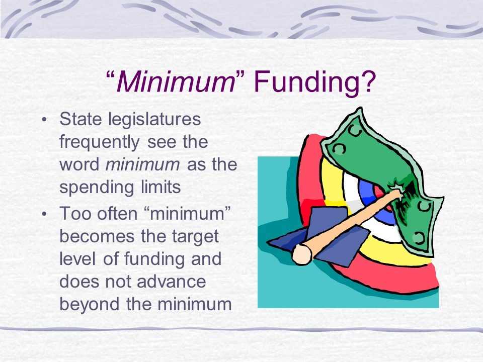 Minimum Funding State legislatures frequently see the word minimum as the spending limits.