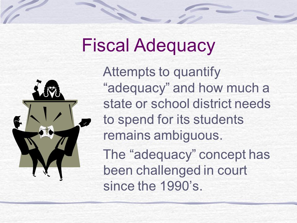 Fiscal Adequacy Attempts to quantify adequacy and how much a state or school district needs to spend for its students remains ambiguous.
