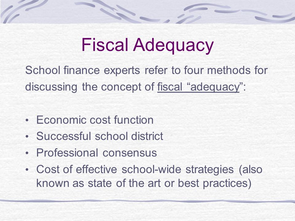 Fiscal Adequacy School finance experts refer to four methods for