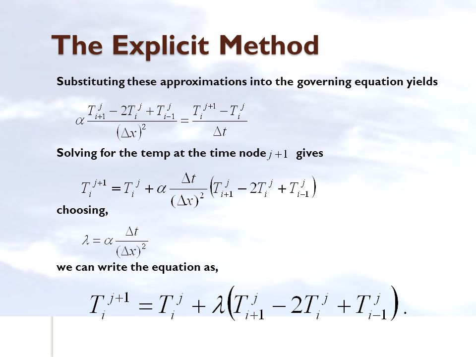 The Explicit Method Substituting these approximations into the governing equation yields. Solving for the temp at the time node gives.