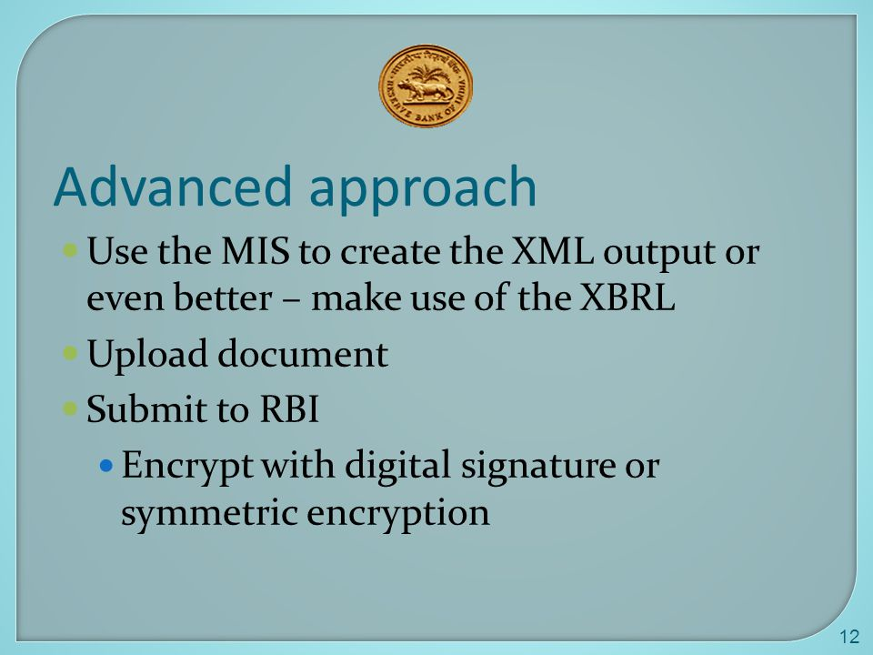 Advanced approach Use the MIS to create the XML output or even better – make use of the XBRL. Upload document.