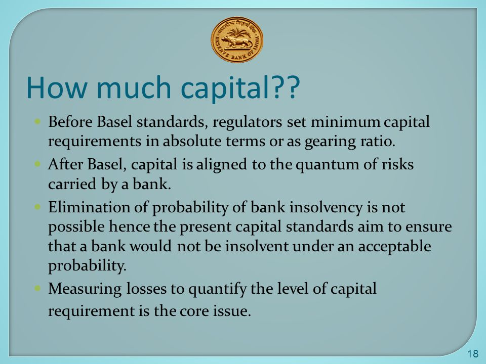 How much capital Before Basel standards, regulators set minimum capital requirements in absolute terms or as gearing ratio.