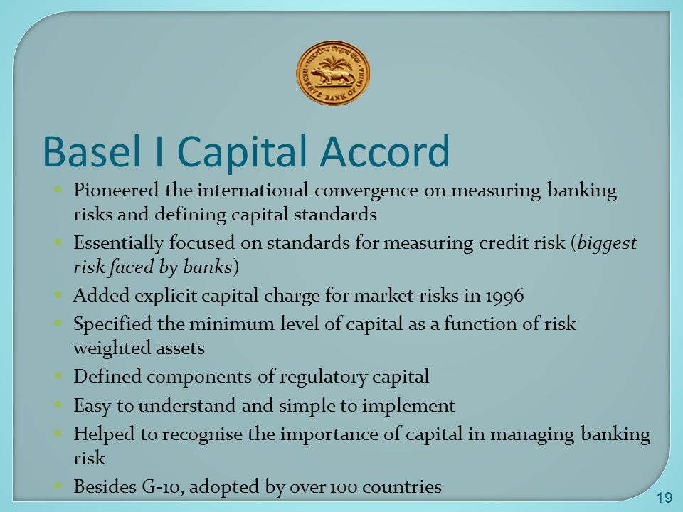 Basel I Capital Accord Pioneered the international convergence on measuring banking risks and defining capital standards.