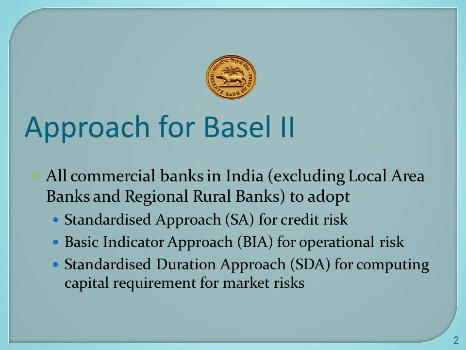 Approach for Basel II All commercial banks in India (excluding Local Area Banks and Regional Rural Banks) to adopt.