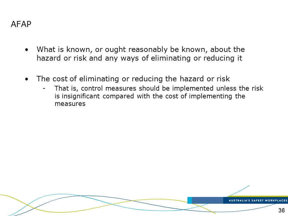 AFAP What is known, or ought reasonably be known, about the hazard or risk and any ways of eliminating or reducing it.
