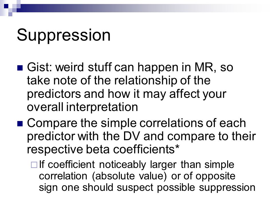 Suppression Gist: weird stuff can happen in MR, so take note of the relationship of the predictors and how it may affect your overall interpretation.
