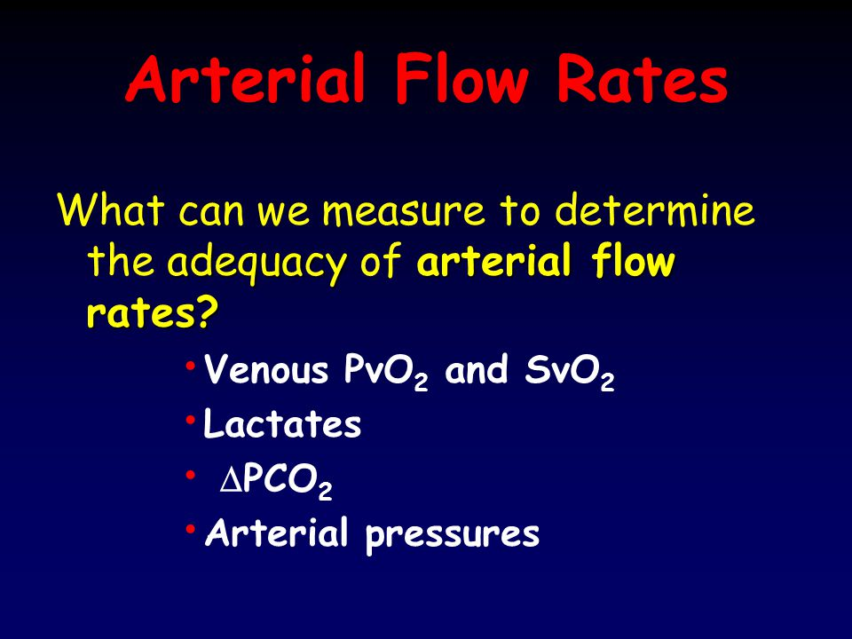Arterial Flow Rates What can we measure to determine the adequacy of arterial flow rates Venous PvO2 and SvO2.