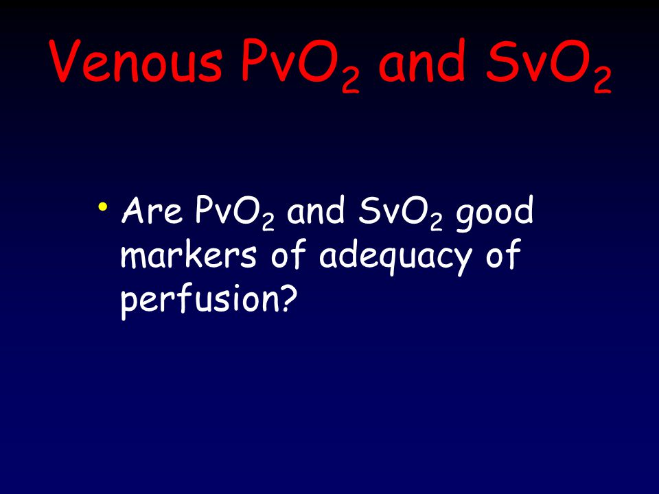 Venous PvO2 and SvO2 Are PvO2 and SvO2 good markers of adequacy of perfusion