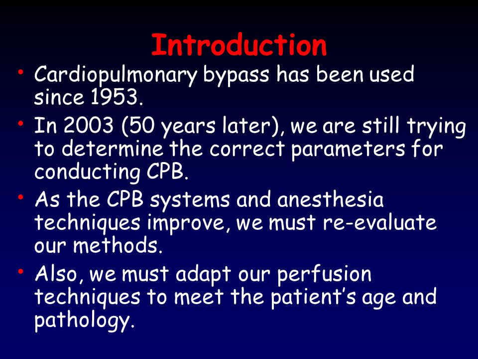 Introduction Cardiopulmonary bypass has been used since 1953.