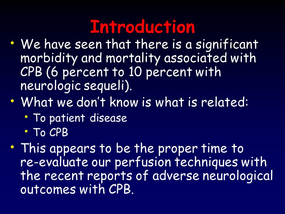 Introduction We have seen that there is a significant morbidity and mortality associated with CPB (6 percent to 10 percent with neurologic sequeli).