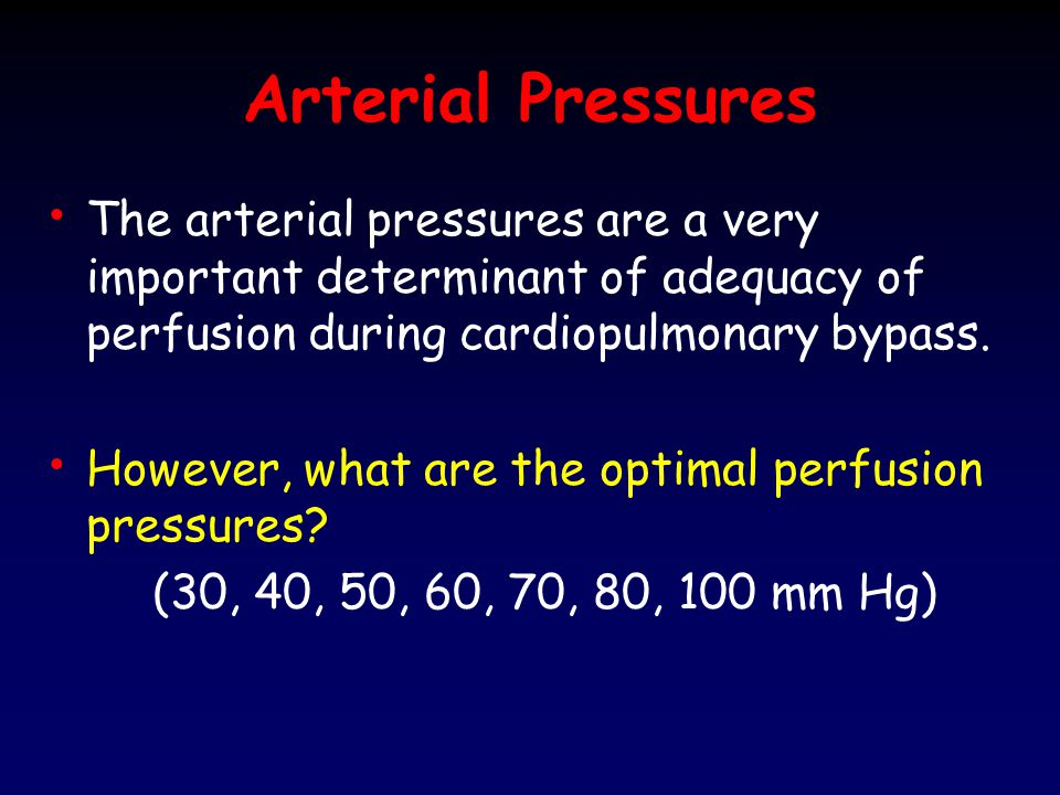 Arterial Pressures The arterial pressures are a very important determinant of adequacy of perfusion during cardiopulmonary bypass.