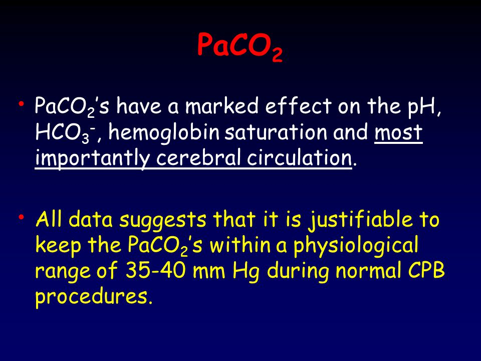 PaCO2 PaCO2's have a marked effect on the pH, HCO3-, hemoglobin saturation and most importantly cerebral circulation.