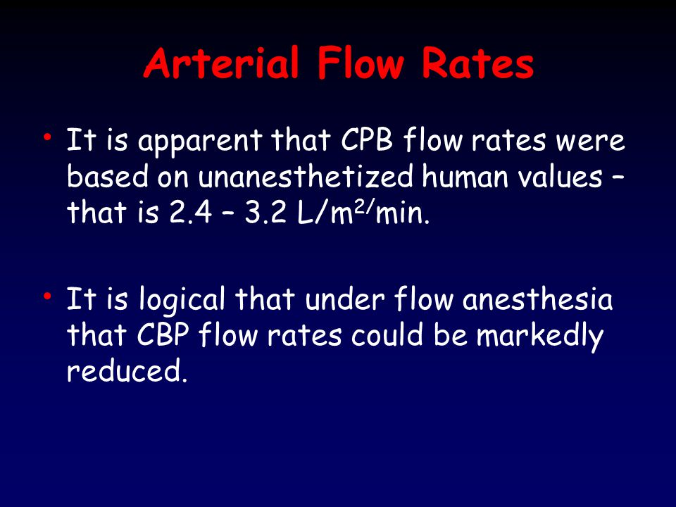 Arterial Flow Rates It is apparent that CPB flow rates were based on unanesthetized human values – that is 2.4 – 3.2 L/m2/min.