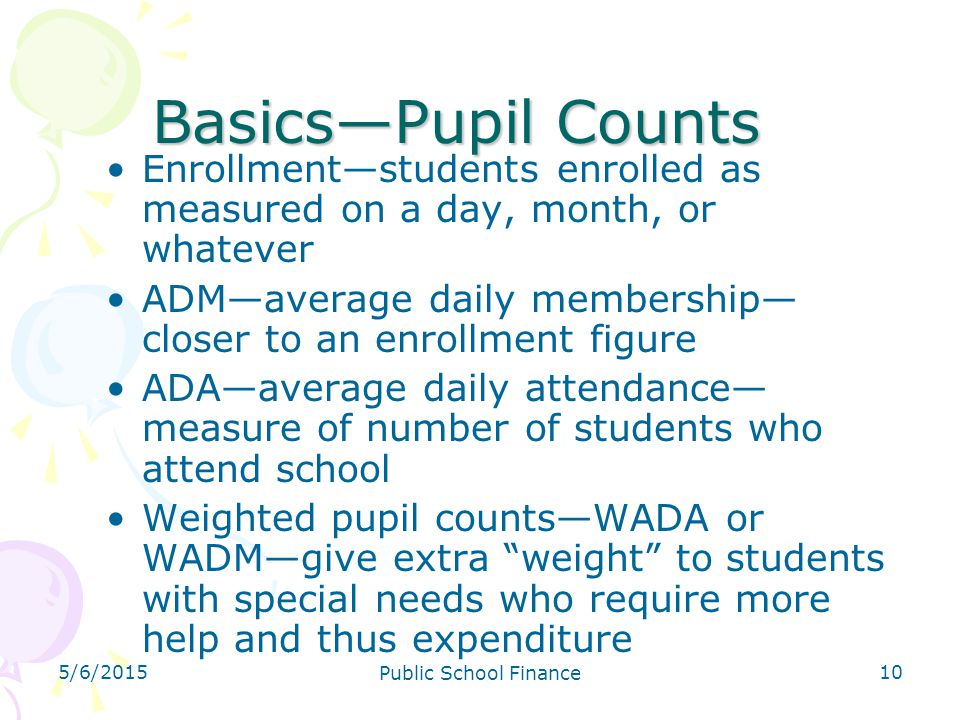 4/14/2017 Basics—Pupil Counts. Enrollment—students enrolled as measured on a day, month, or whatever.