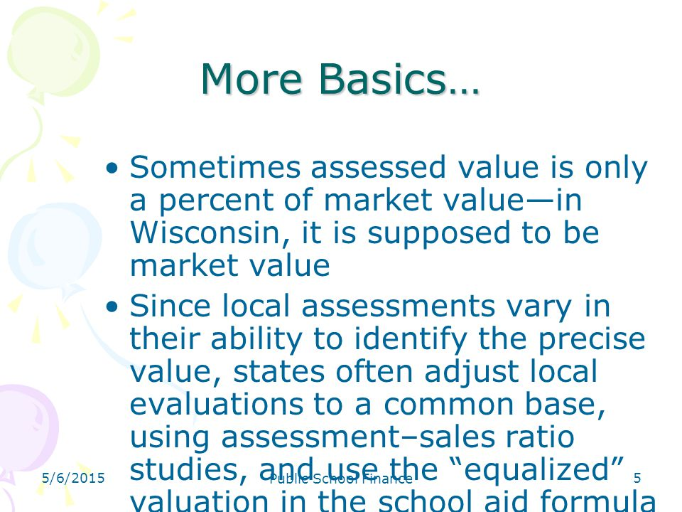 4/14/2017 More Basics… Sometimes assessed value is only a percent of market value—in Wisconsin, it is supposed to be market value.