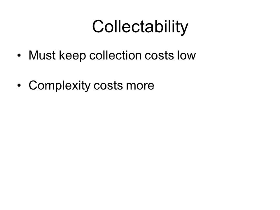 Collectability Must keep collection costs low Complexity costs more