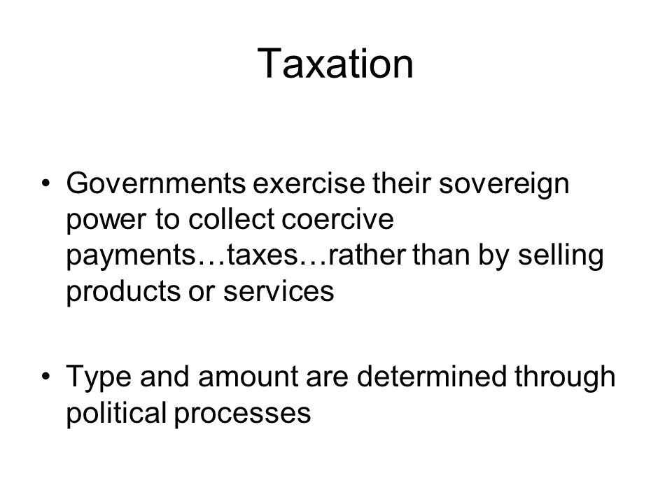 Taxation Governments exercise their sovereign power to collect coercive payments…taxes…rather than by selling products or services.