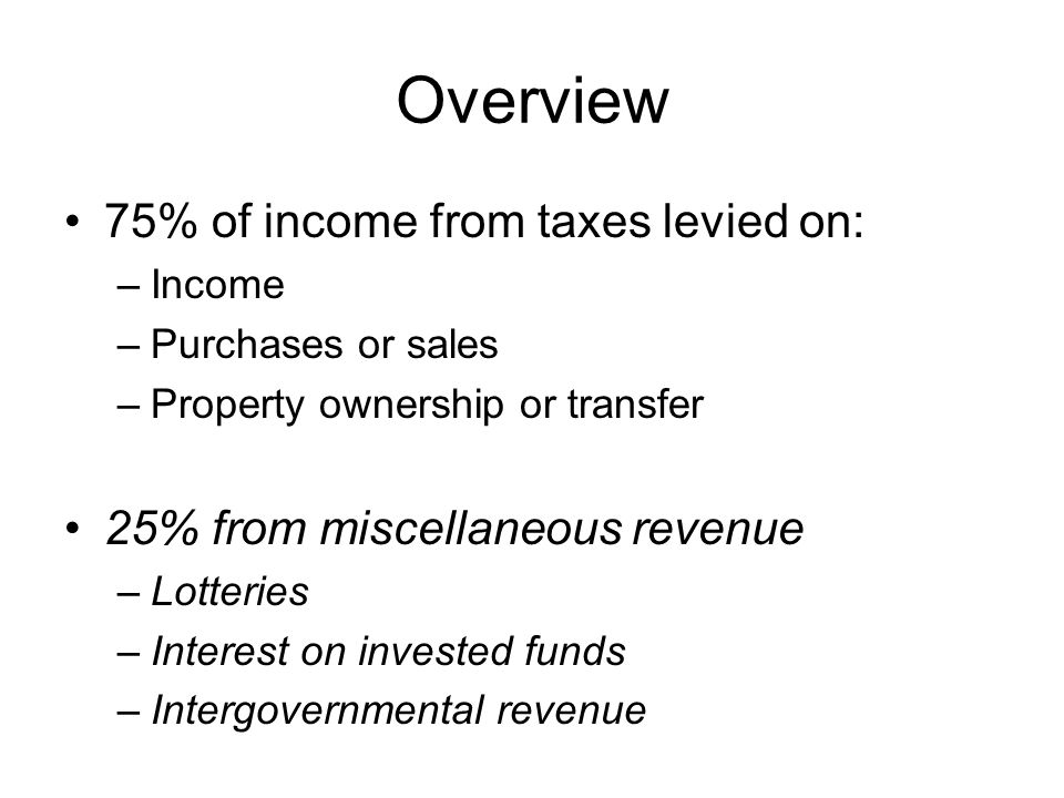 Overview 75% of income from taxes levied on: