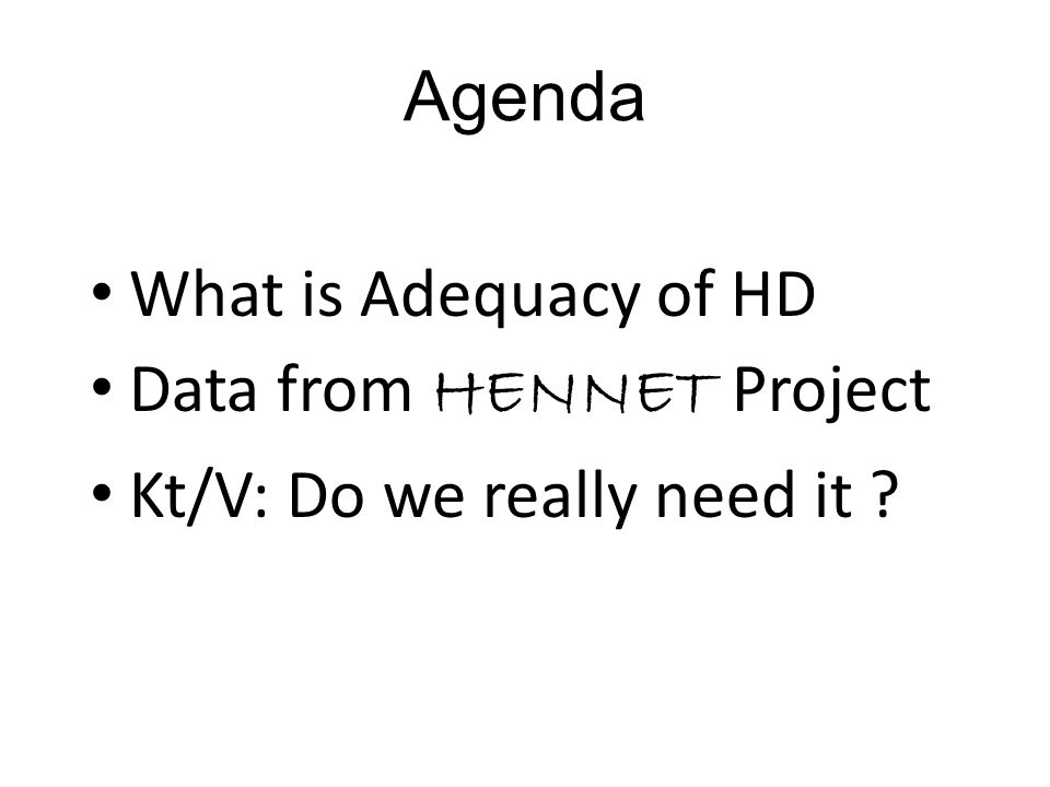Agenda What is Adequacy of HD Data from HENNET Project Kt/V: Do we really need it