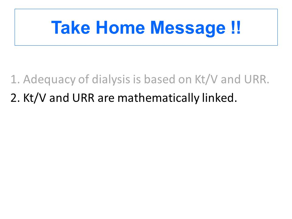 Take Home Message !. 1. Adequacy of dialysis is based on Kt/V and URR.
