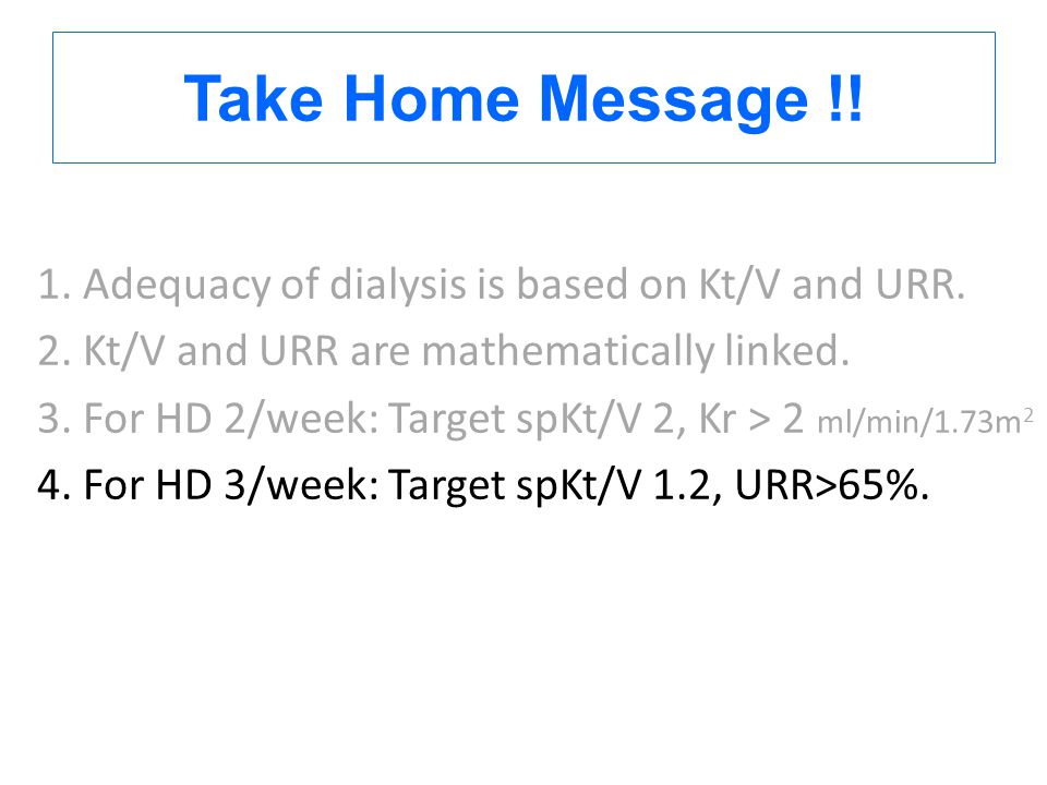 Take Home Message !! 1. Adequacy of dialysis is based on Kt/V and URR.