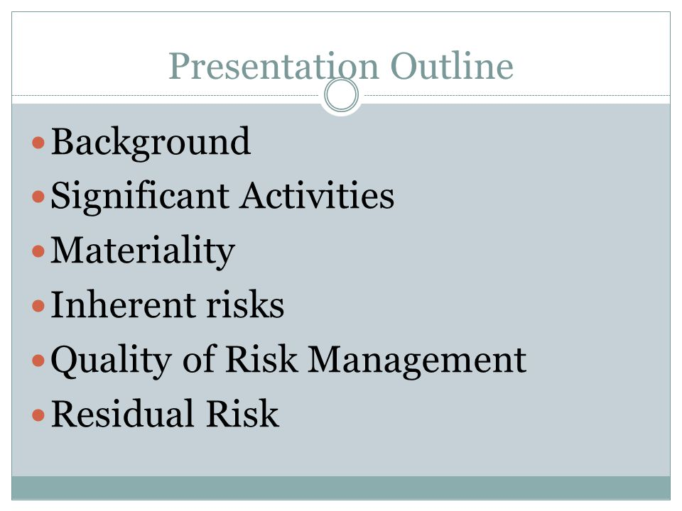 Presentation Outline Background. Significant Activities. Materiality. Inherent risks. Quality of Risk Management.