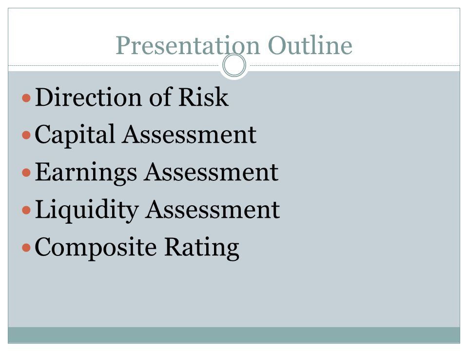 Presentation Outline Direction of Risk. Capital Assessment. Earnings Assessment. Liquidity Assessment.
