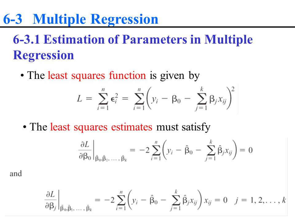 6-3 Multiple Regression Estimation of Parameters in Multiple Regression. The least squares function is given by.