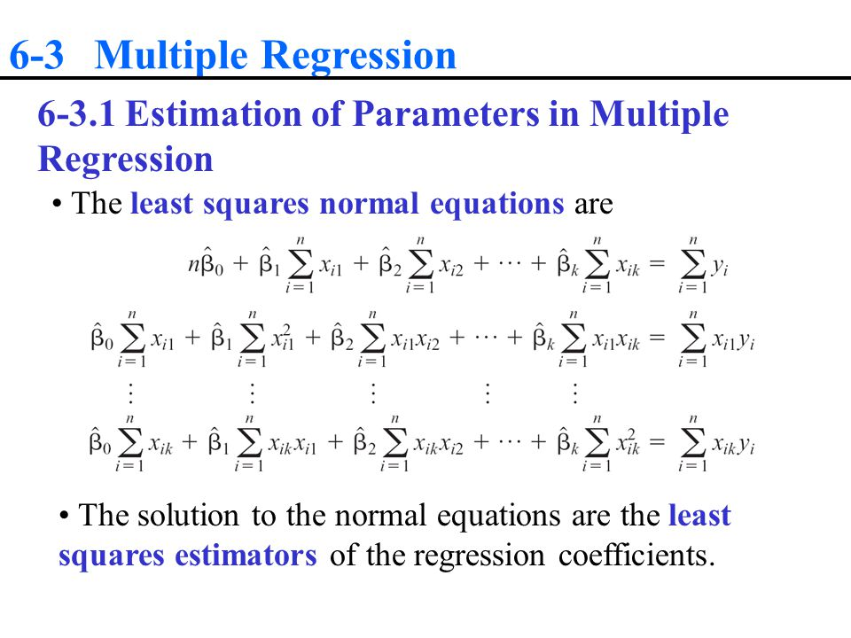 6-3 Multiple Regression 6-3.1 Estimation of Parameters in Multiple Regression. The least squares normal equations are.