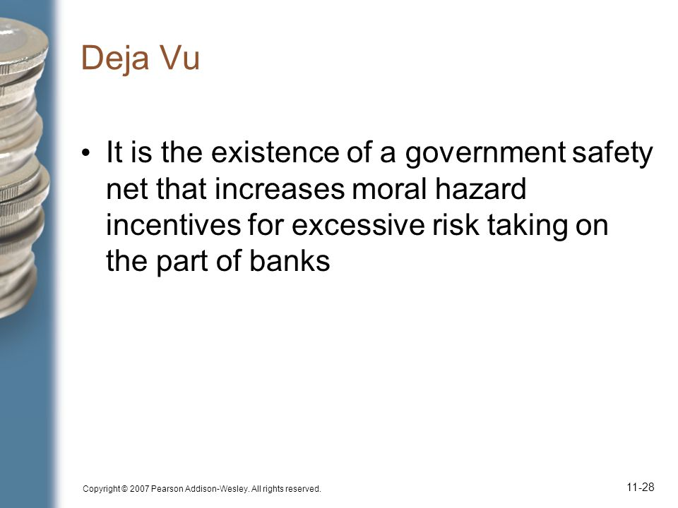 Deja Vu It is the existence of a government safety net that increases moral hazard incentives for excessive risk taking on the part of banks.