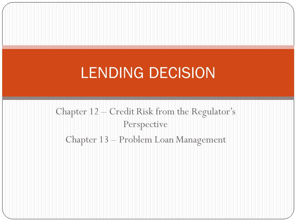 LENDING DECISION Chapter 12 – Credit Risk from the Regulator's Perspective.
