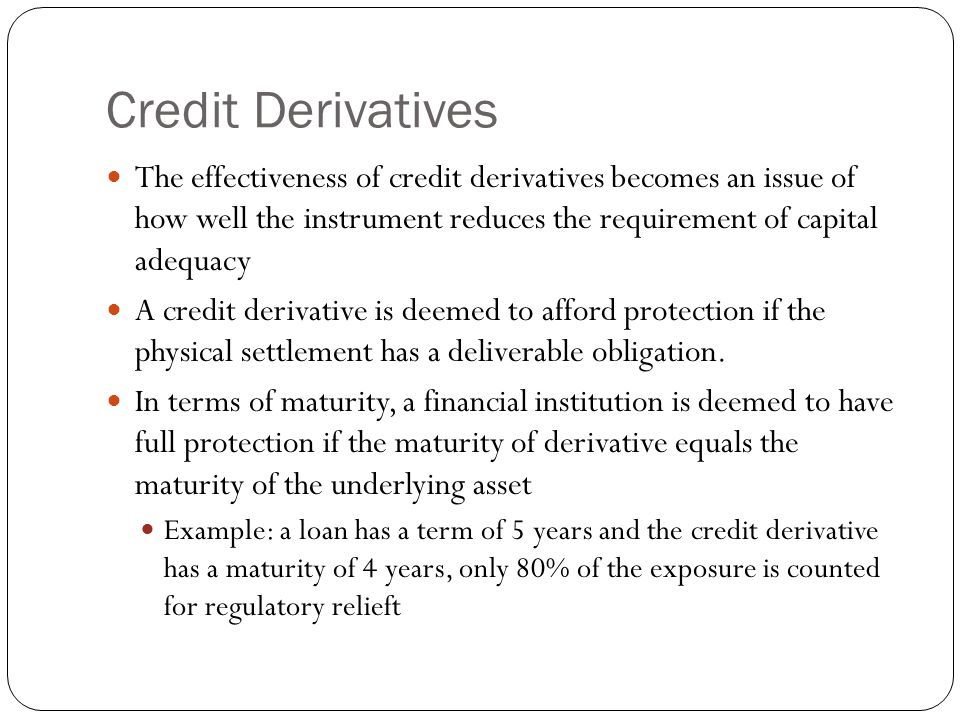 Credit Derivatives The effectiveness of credit derivatives becomes an issue of how well the instrument reduces the requirement of capital adequacy.