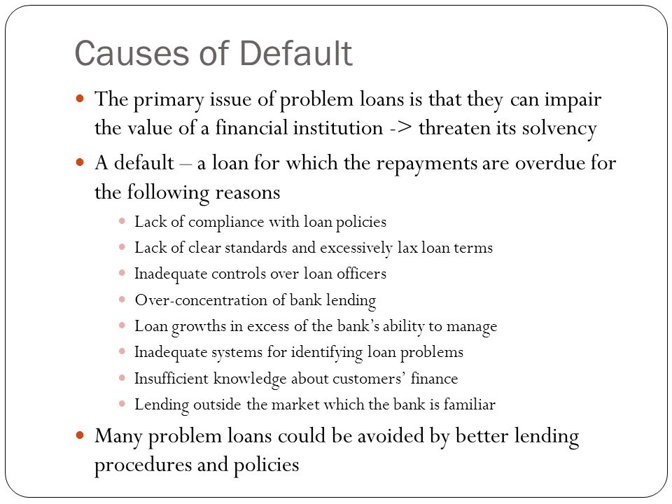 Causes of Default The primary issue of problem loans is that they can impair the value of a financial institution -> threaten its solvency.