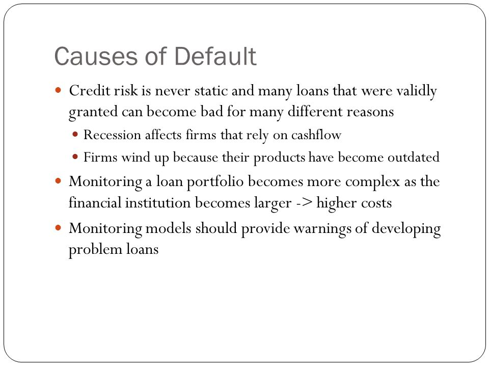 Causes of Default Credit risk is never static and many loans that were validly granted can become bad for many different reasons.