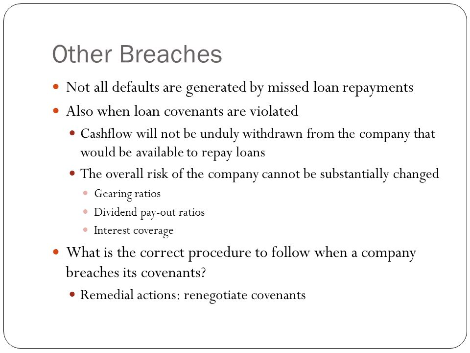 Other Breaches Not all defaults are generated by missed loan repayments. Also when loan covenants are violated.