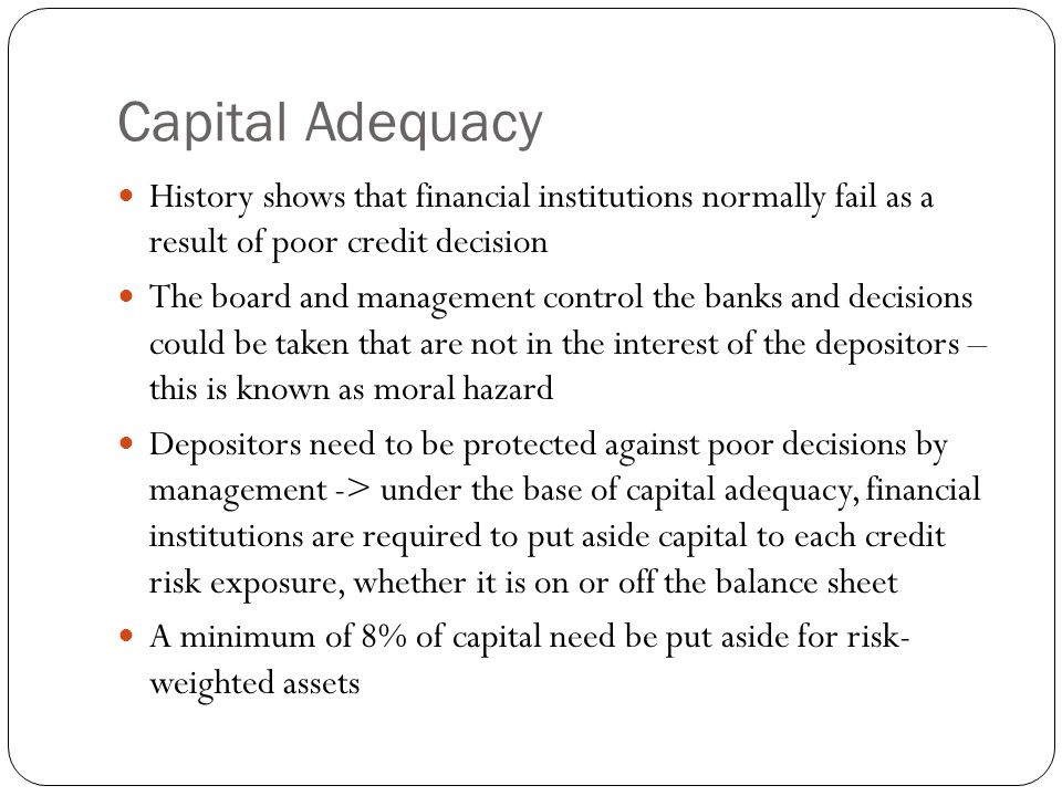 Capital Adequacy History shows that financial institutions normally fail as a result of poor credit decision.