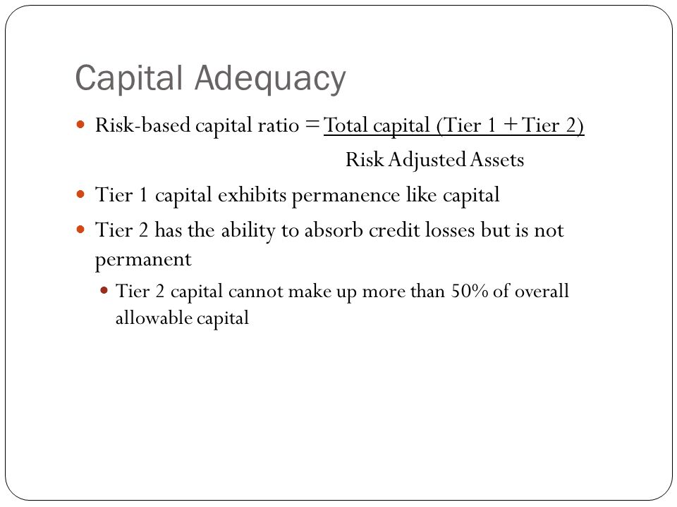 Capital Adequacy Risk-based capital ratio = Total capital (Tier 1 + Tier 2) Risk Adjusted Assets. Tier 1 capital exhibits permanence like capital.