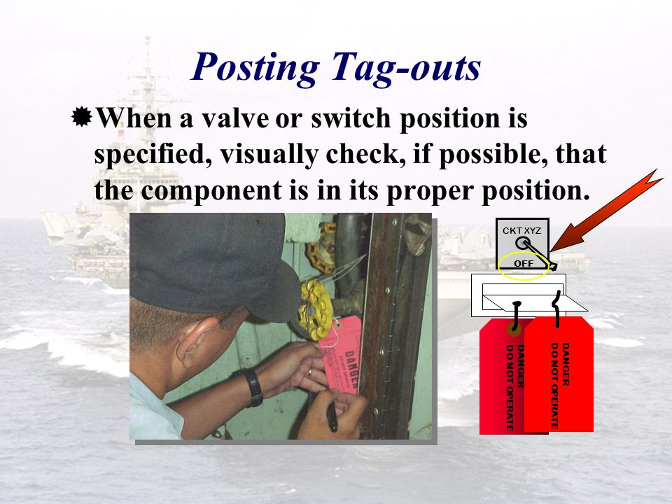 Posting Tag-outs When a valve or switch position is specified, visually check, if possible, that the component is in its proper position.