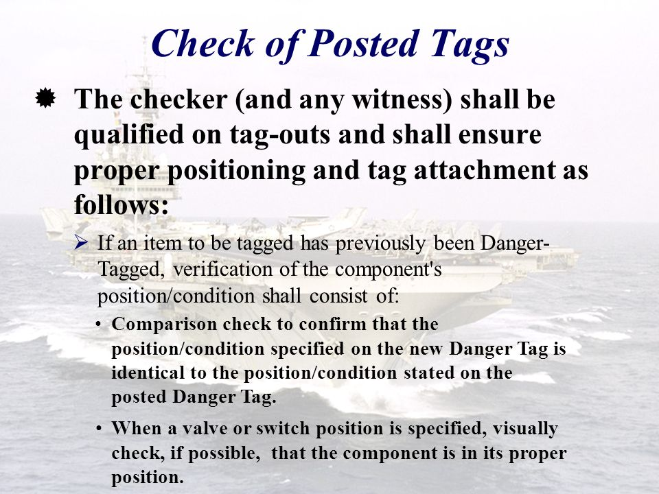 Check of Posted Tags The checker (and any witness) shall be qualified on tag-outs and shall ensure proper positioning and tag attachment as follows: