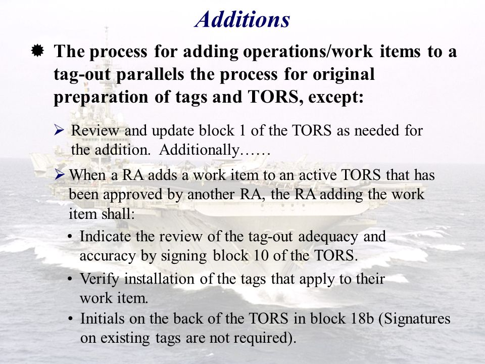 Additions The process for adding operations/work items to a tag-out parallels the process for original preparation of tags and TORS, except: