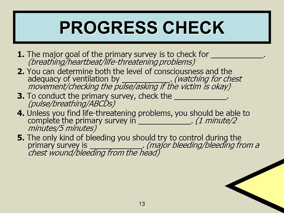 PROGRESS CHECK 1. The major goal of the primary survey is to check for ____________. (breathing/heartbeat/life-threatening problems)