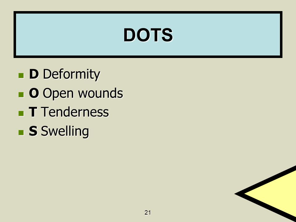 DOTS D Deformity O Open wounds T Tenderness S Swelling 21