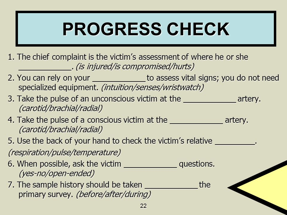 PROGRESS CHECK 1. The chief complaint is the victim's assessment of where he or she ____________. (is injured/is compromised/hurts)