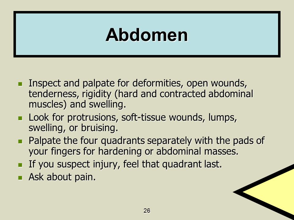 Abdomen Inspect and palpate for deformities, open wounds, tenderness, rigidity (hard and contracted abdominal muscles) and swelling.