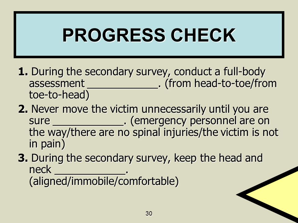 PROGRESS CHECK 1. During the secondary survey, conduct a full-body assessment ____________. (from head-to-toe/from toe-to-head)