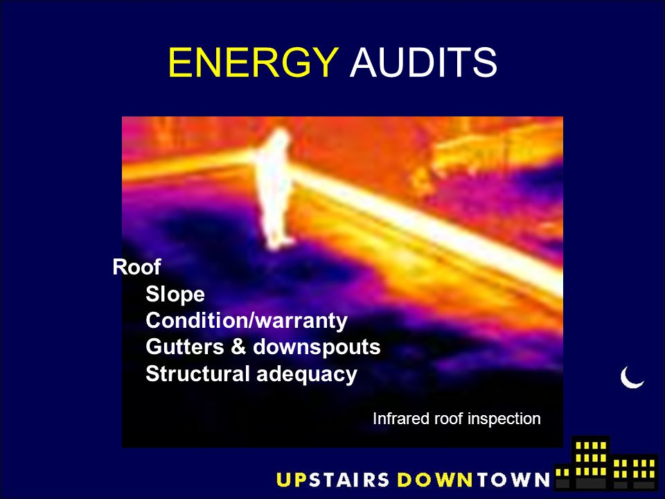 ENERGY AUDITS Roof Slope Condition/warranty Gutters & downspouts