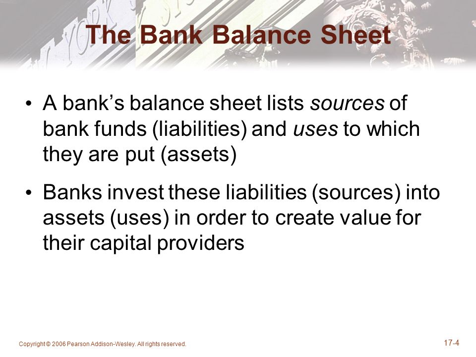 The Bank Balance Sheet A bank's balance sheet lists sources of bank funds (liabilities) and uses to which they are put (assets)