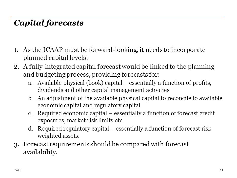 Capital forecasts As the ICAAP must be forward-looking, it needs to incorporate planned capital levels.