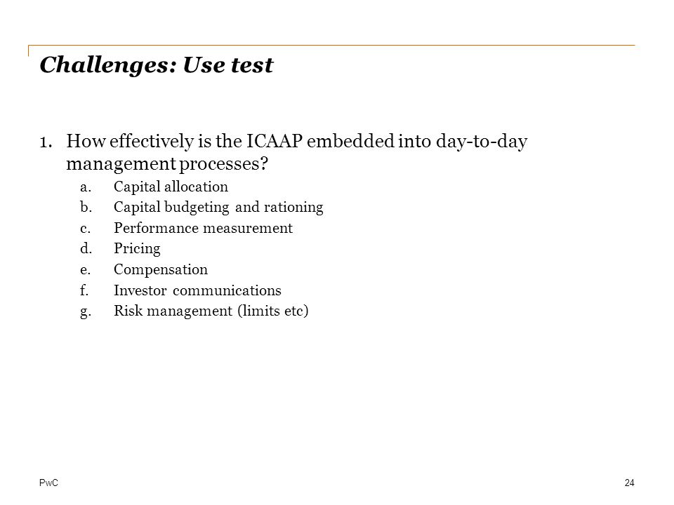 Challenges: Use test How effectively is the ICAAP embedded into day-to-day management processes Capital allocation.
